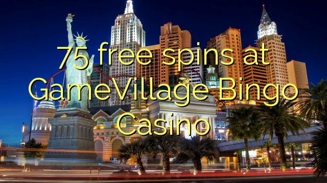 75 free spins at GameVillage Bingo Casino ⋆ Online Casino ...