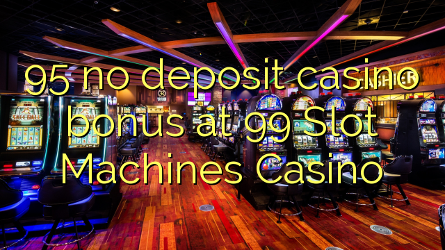 95 no deposit casino bonus at 99 Slot Machines Casino