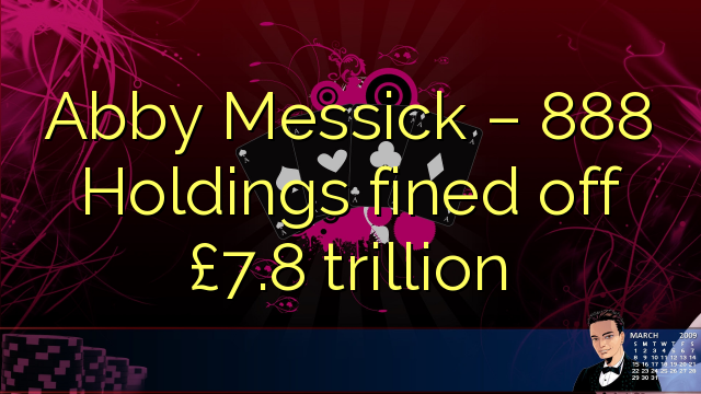 Abby Messick – 888 Holdings fined off £7.8 trillion