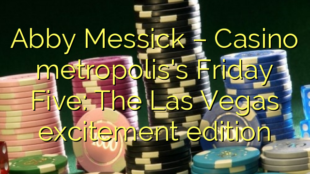 Abby Messick – Casino metropolis's Friday Five: The Las Vegas excitement edition