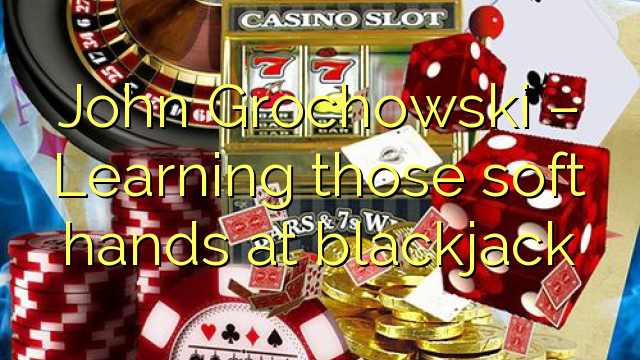 John  Grochowski – Learning those soft hands at blackjack
