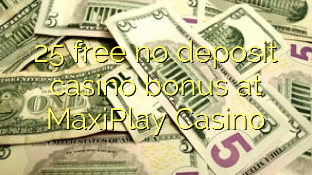 25 free no deposit casino bonus at MaxiPlay Casino