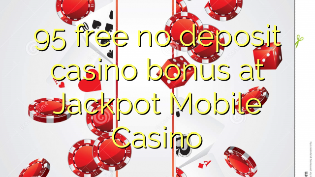 95 free no deposit casino bonus at Jackpot Mobile Casino