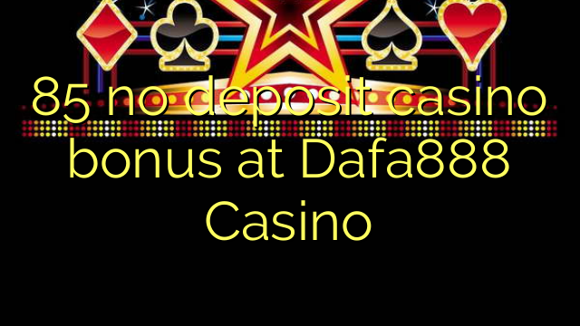 85 no deposit casino bonus at Dafa888 Casino