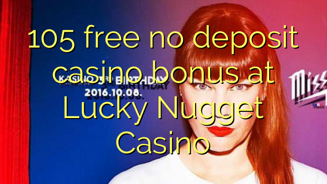 105 free no deposit casino bonus at Lucky Nugget Casino