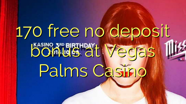 170 free no deposit bonus at Vegas Palms Casino