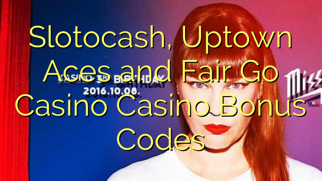 Slotocash, Uptown Aces and Fair Go Casino Casino Bonus Codes