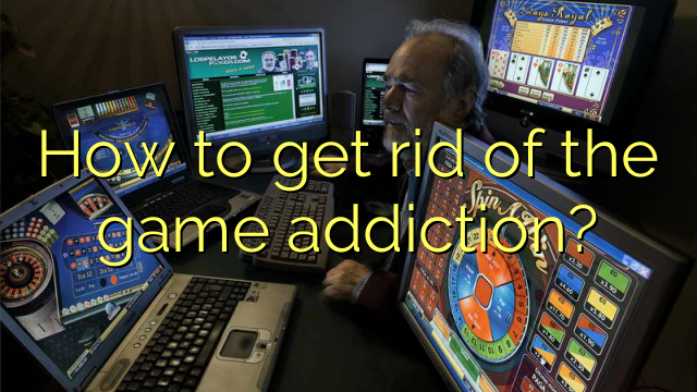 How to get rid of the game addiction?