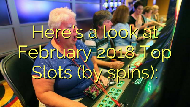 Here's a look at February 2018 Top Slots (by spins):