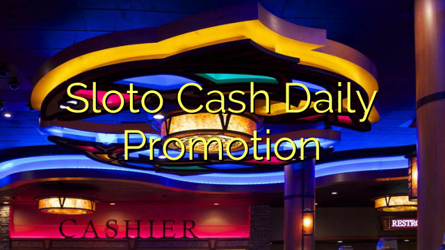 Sloto Cash Daily Promotion