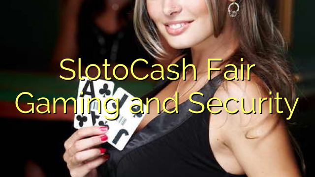 SlotoCash Fair Gaming and Security