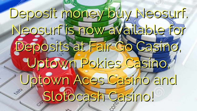 Deposit money buy Neosurf. Neosurf is now available for Deposits at Fair Go Casino, Uptown Pokies Casino, Uptown Aces Casino and Slotocash Casino!