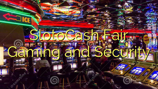 SlotoCash Fair Gaming thiab Security