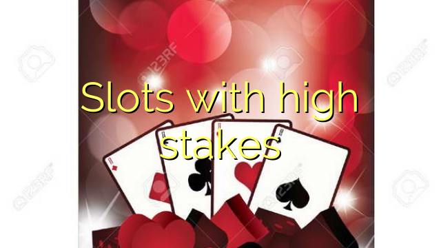 Slots with high stakes