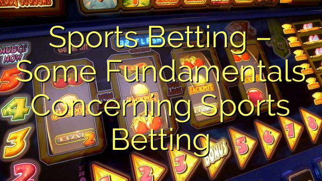 Sports Betting – Some Fundamentals Concerning Sports Betting