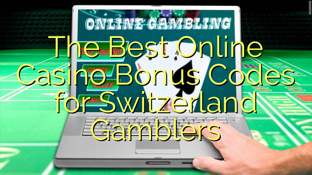 The Best Online Casino Bonus Codes for Switzerland Gamblers